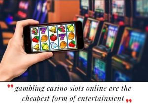 Gambling casino Slots Online Are The Cheapest Form Of Entertainment