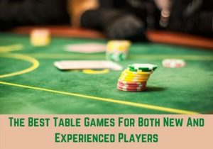 The Best Table Games For Both New And Experienced Players