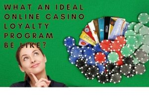 What an ideal online casino loyalty program should be like